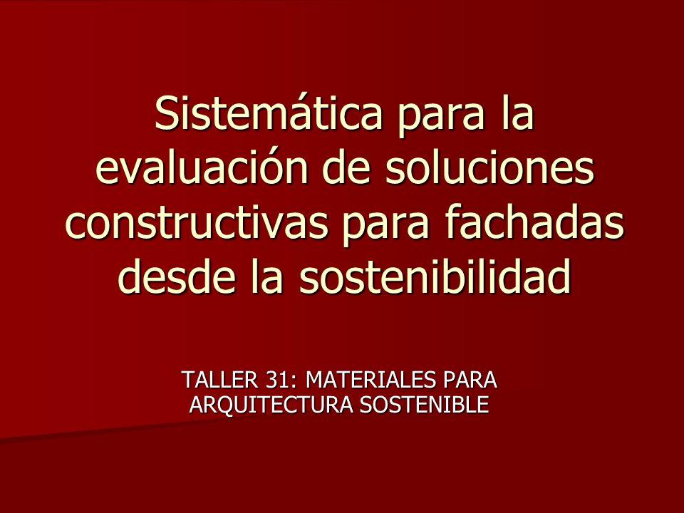 Sistemática para la evaluación de soluciones constructivas para fachadas desde la sostenibilidad TALLER 31: MATERIALES PARA ARQUITECTURA SOSTENIBLE