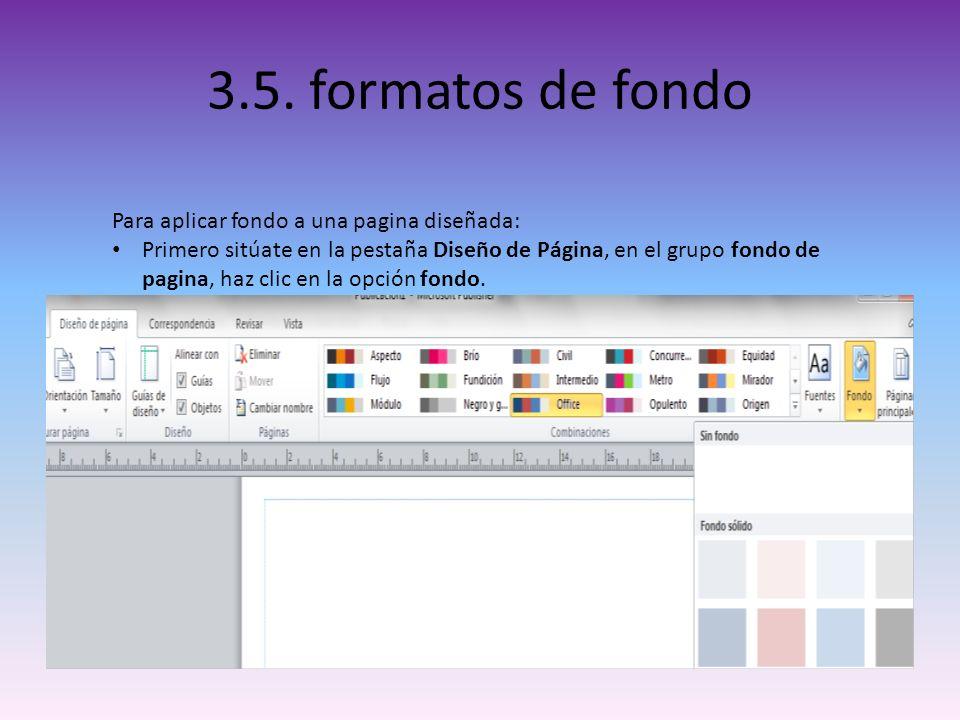 3.5. formatos de fondo Para aplicar fondo a una pagina diseñada: Primero sitúate en la pestaña Diseño de Página, en el grupo fondo de pagina, haz clic
