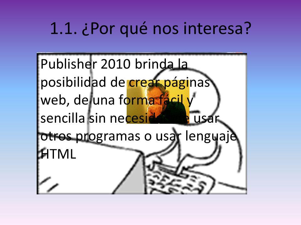 1.1. ¿Por qué nos interesa? Publisher 2010 brinda la posibilidad de crear páginas web, de una forma fácil y sencilla sin necesidad de usar otros progr