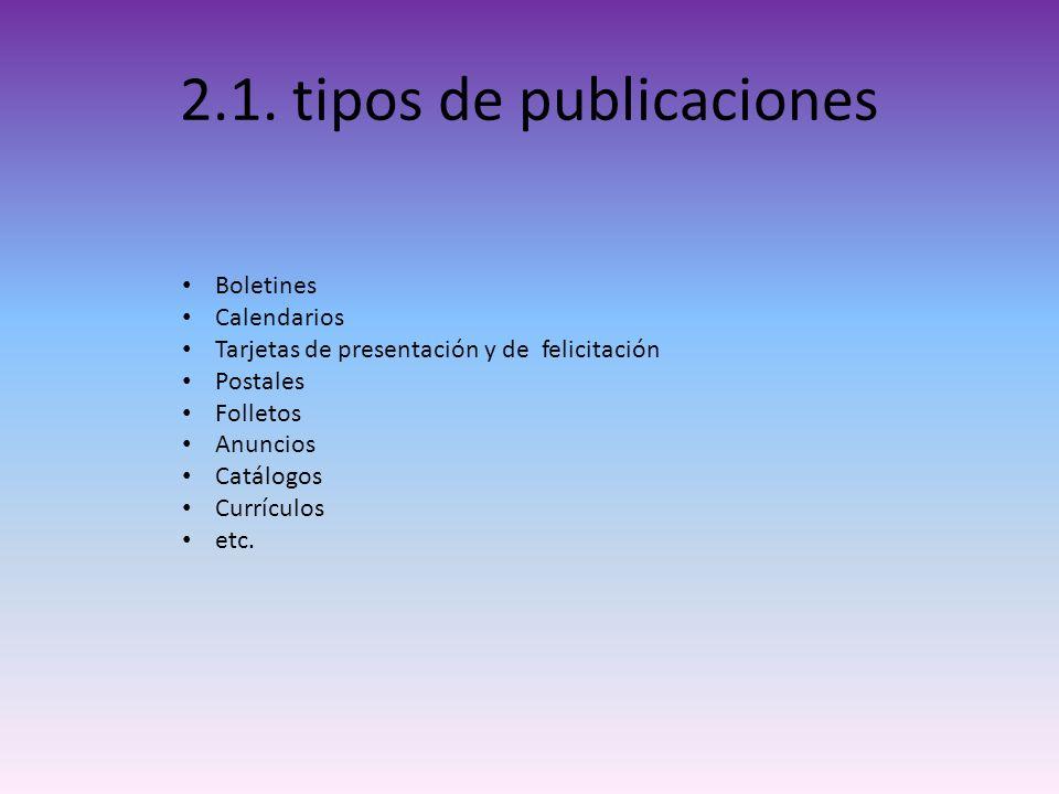 2.1. tipos de publicaciones Boletines Calendarios Tarjetas de presentación y de felicitación Postales Folletos Anuncios Catálogos Currículos etc.