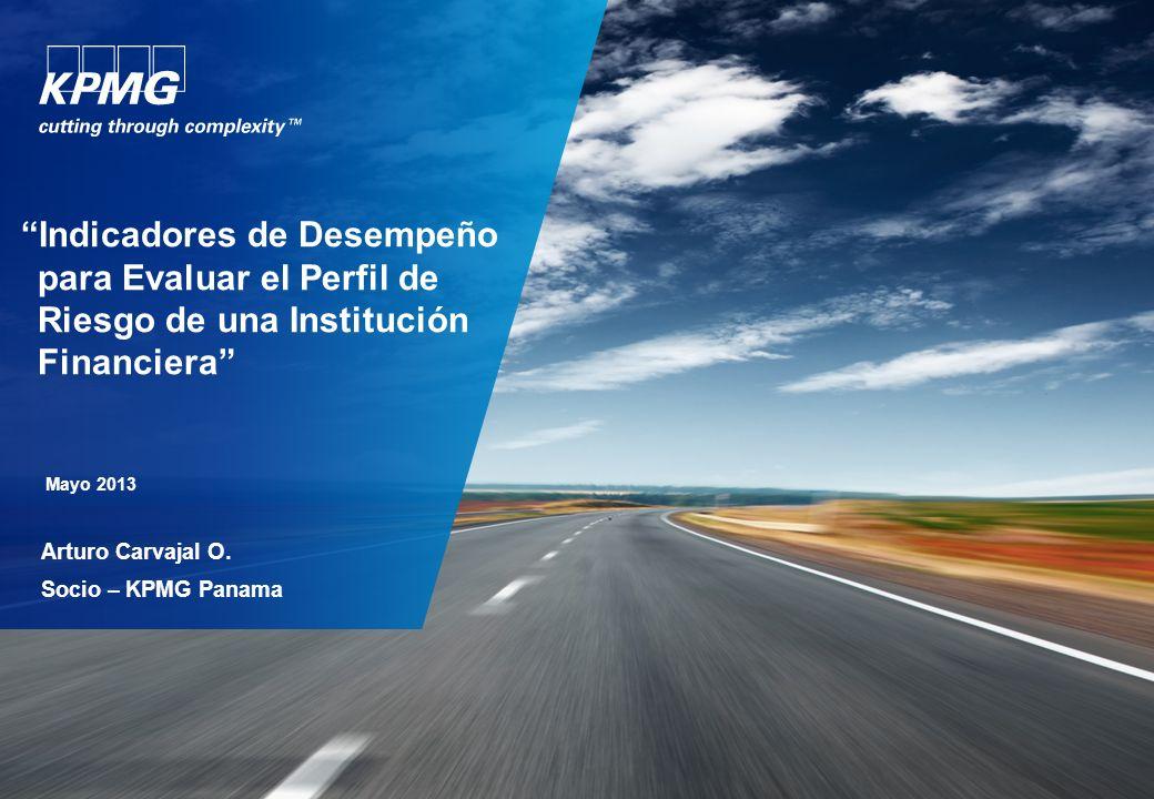 Mayo 2013 Arturo Carvajal O. Socio – KPMG Panama Indicadores de Desempeño para Evaluar el Perfil de Riesgo de una Institución Financiera