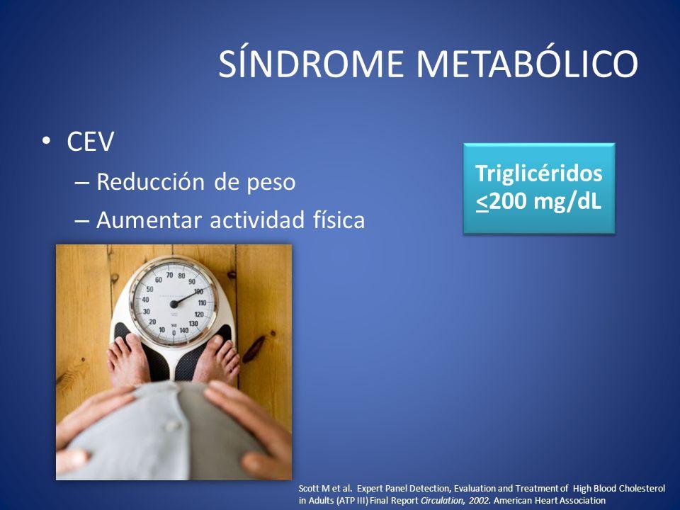 SÍNDROME METABÓLICO CEV – Reducción de peso – Aumentar actividad física Triglicéridos <200 mg/dL Scott M et al. Expert Panel Detection, Evaluation and