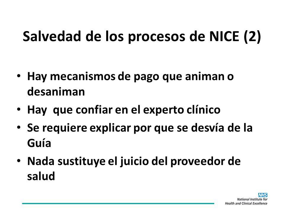 Salvedad de los procesos de NICE (2) Hay mecanismos de pago que animan o desaniman Hay que confiar en el experto clínico Se requiere explicar por que se desvía de la Guía Nada sustituye el juicio del proveedor de salud
