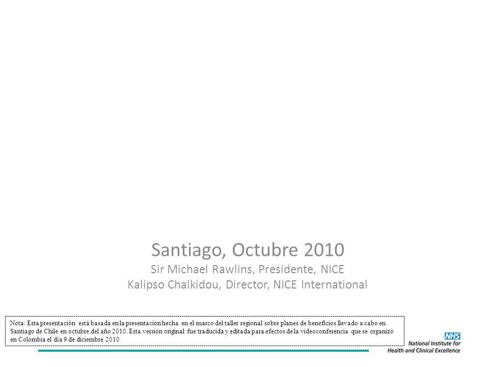 Participación social en procesos sostenibles y legítimos para establecer prioridades en salud: Experiencia del NICE Santiago, Octubre 2010 Sir Michael Rawlins, Presidente, NICE Kalipso Chalkidou, Director, NICE International Nota: Esta presentación está basada en la presentacion hecha en el marco del taller regional sobre planes de beneficios llevado a cabo en Santiago de Chile en octubre del año 2010.