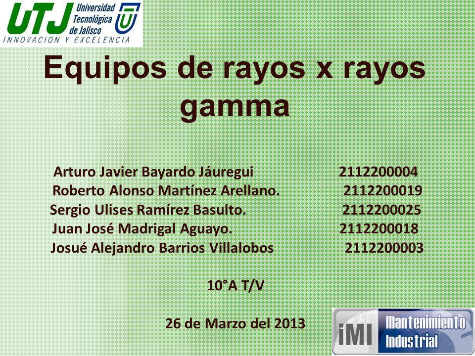 Equipos de rayos x rayos gamma Arturo Javier Bayardo Jáuregui 2112200004 Roberto Alonso Martínez Arellano.