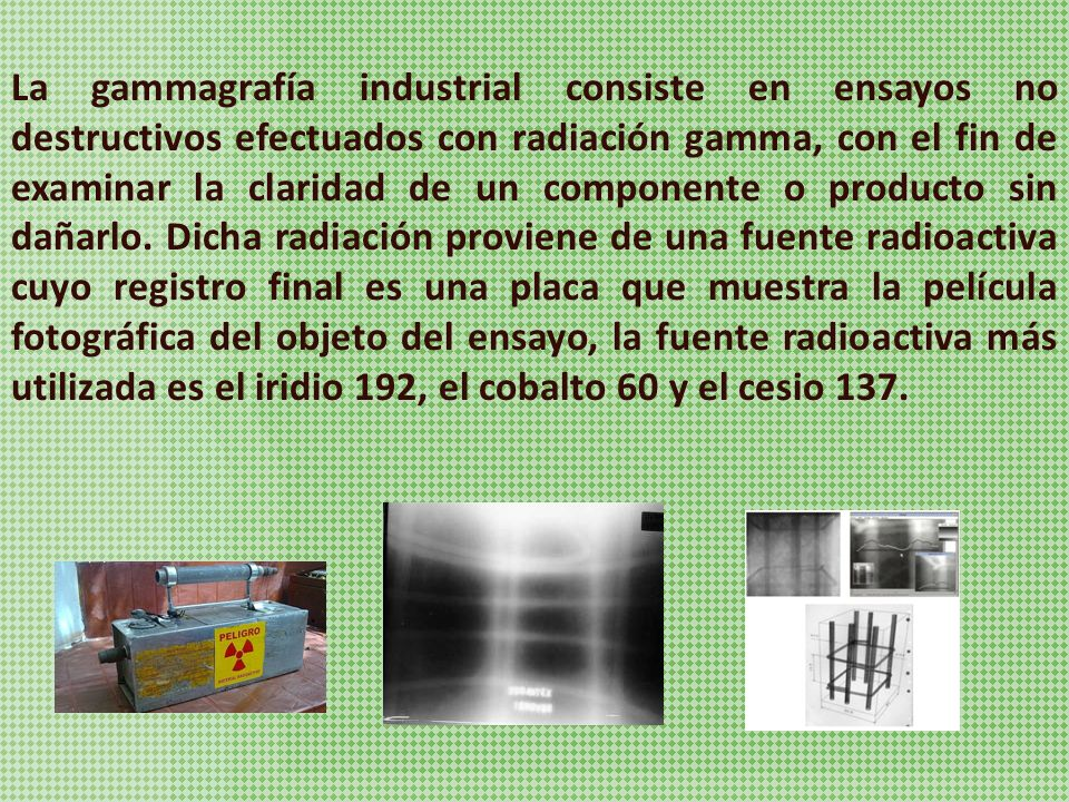 La gammagrafía industrial consiste en ensayos no destructivos efectuados con radiación gamma, con el fin de examinar la claridad de un componente o producto sin dañarlo.
