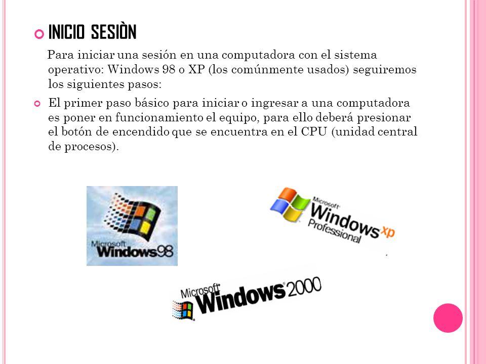 INICIO SESIÒN Para iniciar una sesión en una computadora con el sistema operativo: Windows 98 o XP (los comúnmente usados) seguiremos los siguientes p