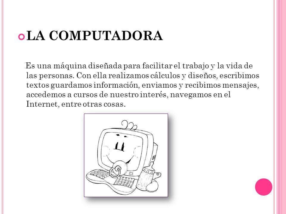 LA COMPUTADORA Es una máquina diseñada para facilitar el trabajo y la vida de las personas. Con ella realizamos cálculos y diseños, escribimos textos