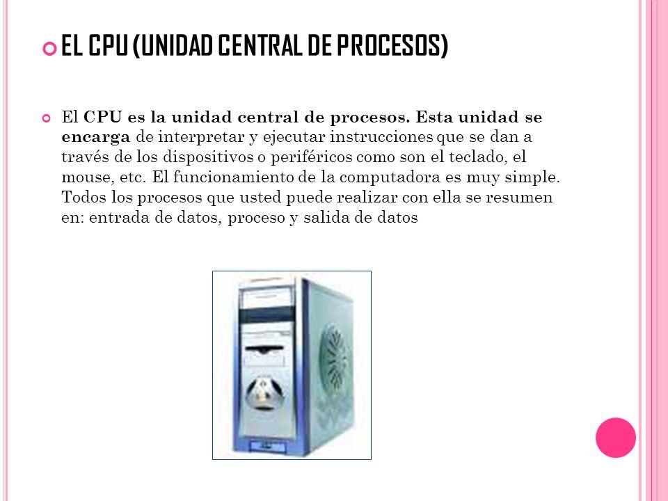 EL CPU (UNIDAD CENTRAL DE PROCESOS) El CPU es la unidad central de procesos. Esta unidad se encarga de interpretar y ejecutar instrucciones que se dan