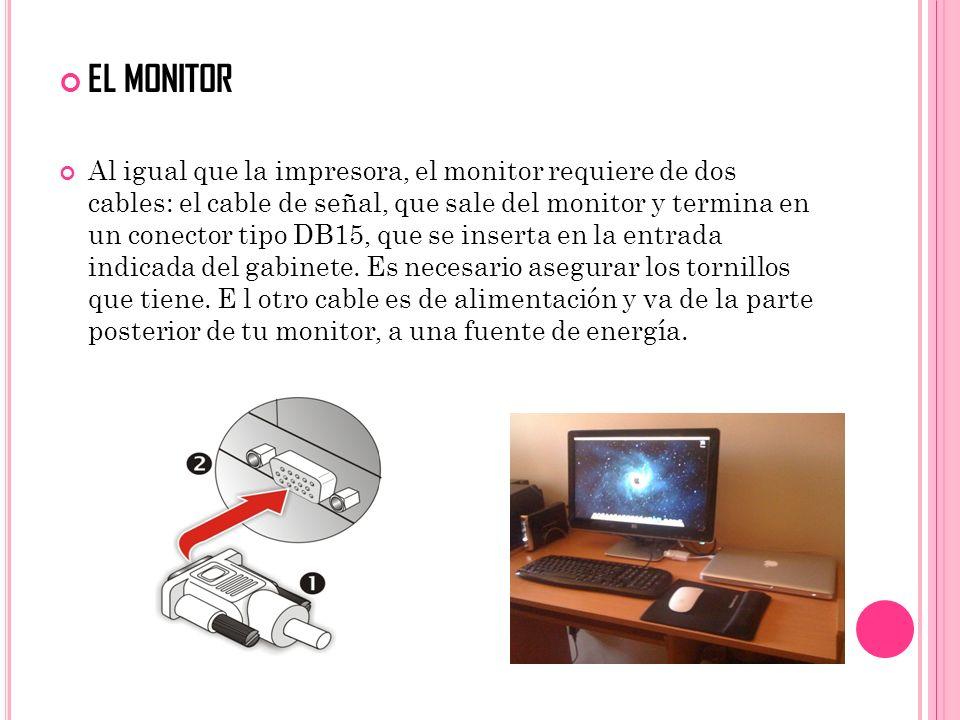 EL MONITOR Al igual que la impresora, el monitor requiere de dos cables: el cable de señal, que sale del monitor y termina en un conector tipo DB15, q