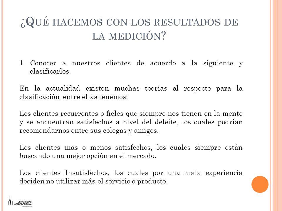 ¿Q UÉ HACEMOS CON LOS RESULTADOS DE LA MEDICIÓN ? 1.Conocer a nuestros clientes de acuerdo a la siguiente y clasificarlos. En la actualidad existen mu