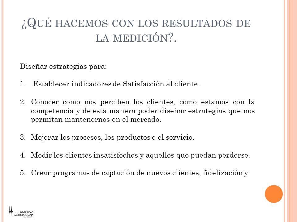 ¿Q UÉ HACEMOS CON LOS RESULTADOS DE LA MEDICIÓN ?. Diseñar estrategias para: 1. Establecer indicadores de Satisfacción al cliente. 2.Conocer como nos
