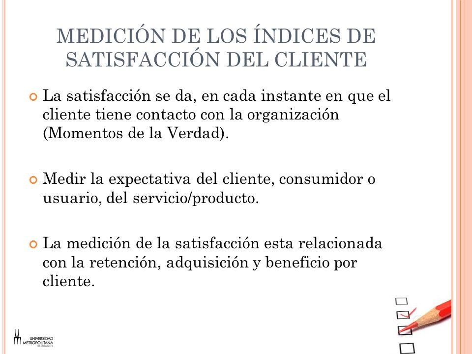 MEDICIÓN DE LOS ÍNDICES DE SATISFACCIÓN DEL CLIENTE La satisfacción se da, en cada instante en que el cliente tiene contacto con la organización (Mome