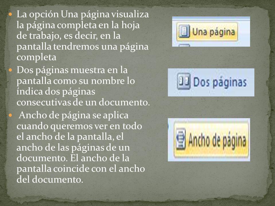 La opción Una página visualiza la página completa en la hoja de trabajo, es decir, en la pantalla tendremos una página completa Dos páginas muestra en la pantalla como su nombre lo índica dos páginas consecutivas de un documento.