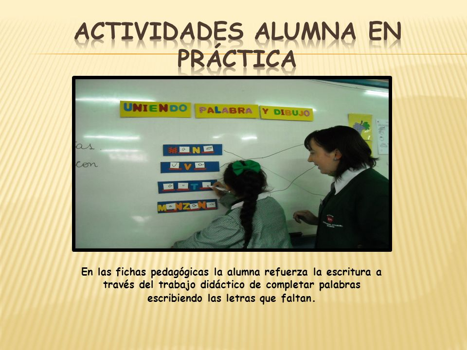 En las fichas pedagógicas la alumna refuerza la escritura a través del trabajo didáctico de completar palabras escribiendo las letras que faltan.