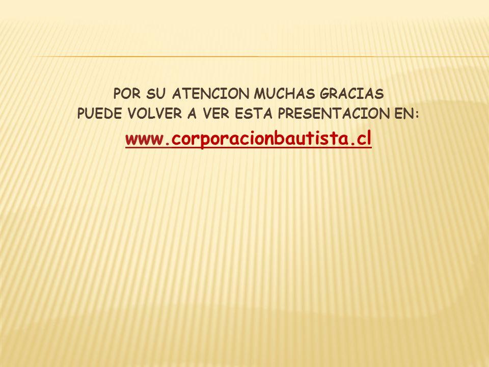 POR SU ATENCION MUCHAS GRACIAS PUEDE VOLVER A VER ESTA PRESENTACION EN: www.www.corporacionbautista.cl