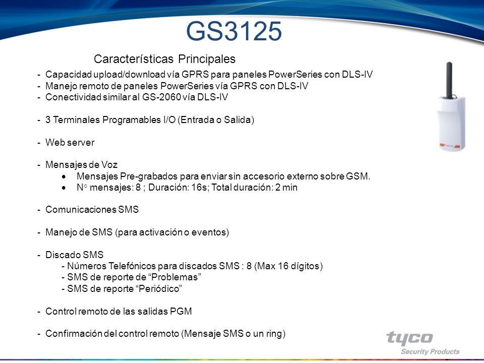 Funciones del GS3125 Lista de características GS3125 Modulo GSM / GPRS Cuádruple banda S Prioridad programable entre GSM-GPRS/PSNT Uno es back-up del otro S Comunicación de Alarmas vía GPRS compatible receiver (System I / II / III / IV) S 3 Salidas colector abiertos, configuración fija (Problema de red GSM y problema Línea Telefónica Terrestre, Identificación de llamados) N 3 Terminales programables I/O (entrada/salida) S Control remoto de PGM S Programación con software consola desde PC vía puerto RS232 S Protocolo: CID transmitido desde el panel de alarma S LEDs: 5 S Nivel de señal S Problemas S Señalización de la línea S PTM (Panel Transmission Monitoring - Control Transmisión Central) S Mensajes de voz S Mensajes Pre-grabados para enviar sin accesorio externo sobre GSM/voz.