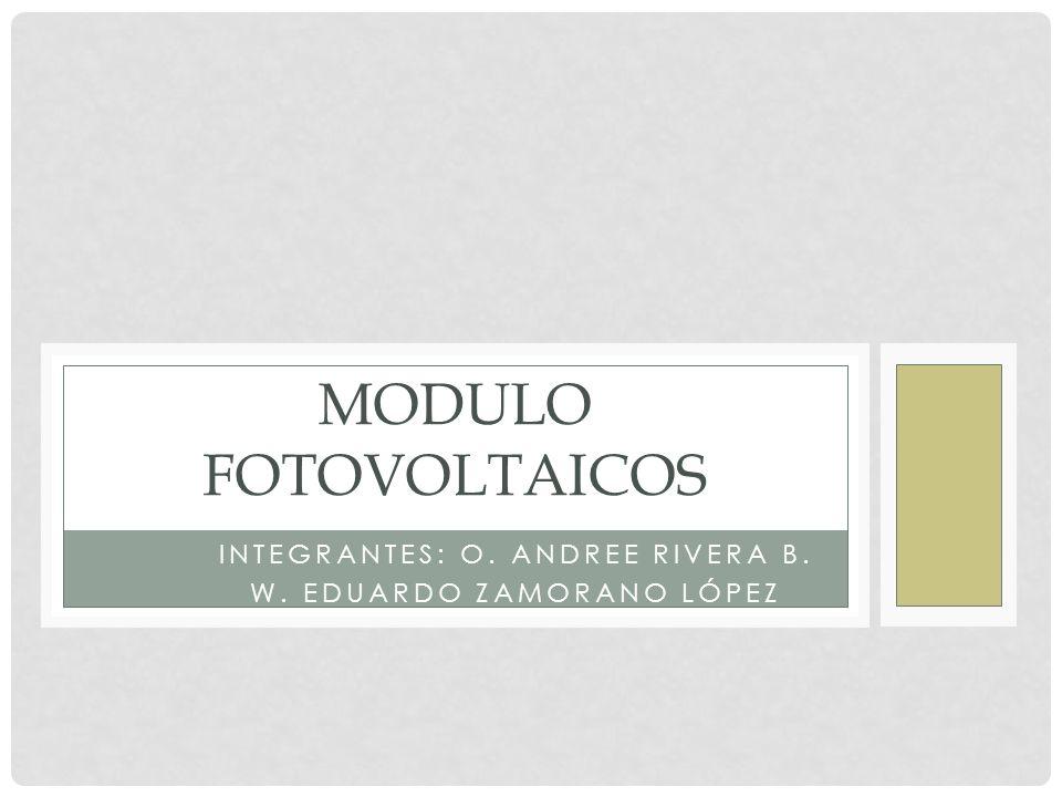 INTEGRANTES: O. ANDREE RIVERA B. W. EDUARDO ZAMORANO LÓPEZ MODULO FOTOVOLTAICOS