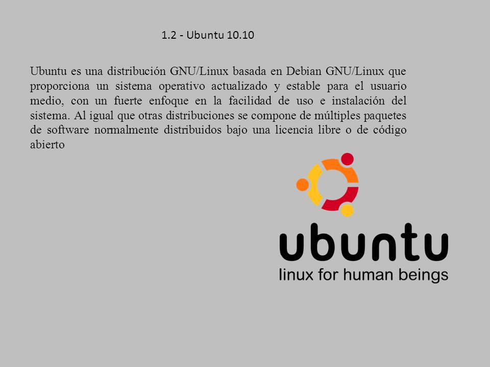1.2 - Ubuntu 10.10 Ubuntu es una distribución GNU/Linux basada en Debian GNU/Linux que proporciona un sistema operativo actualizado y estable para el