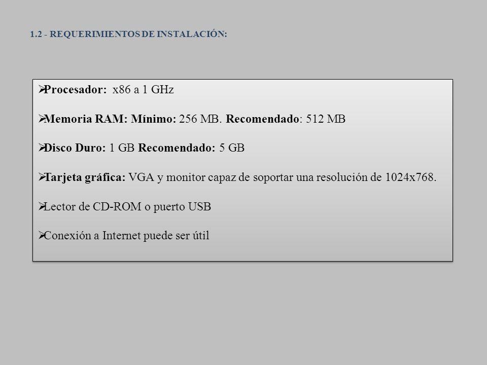 1.2 - REQUERIMIENTOS DE INSTALACIÓN: Procesador: x86 a 1 GHz Memoria RAM: Mínimo: 256 MB. Recomendado: 512 MB Disco Duro: 1 GB Recomendado: 5 GB Tarje