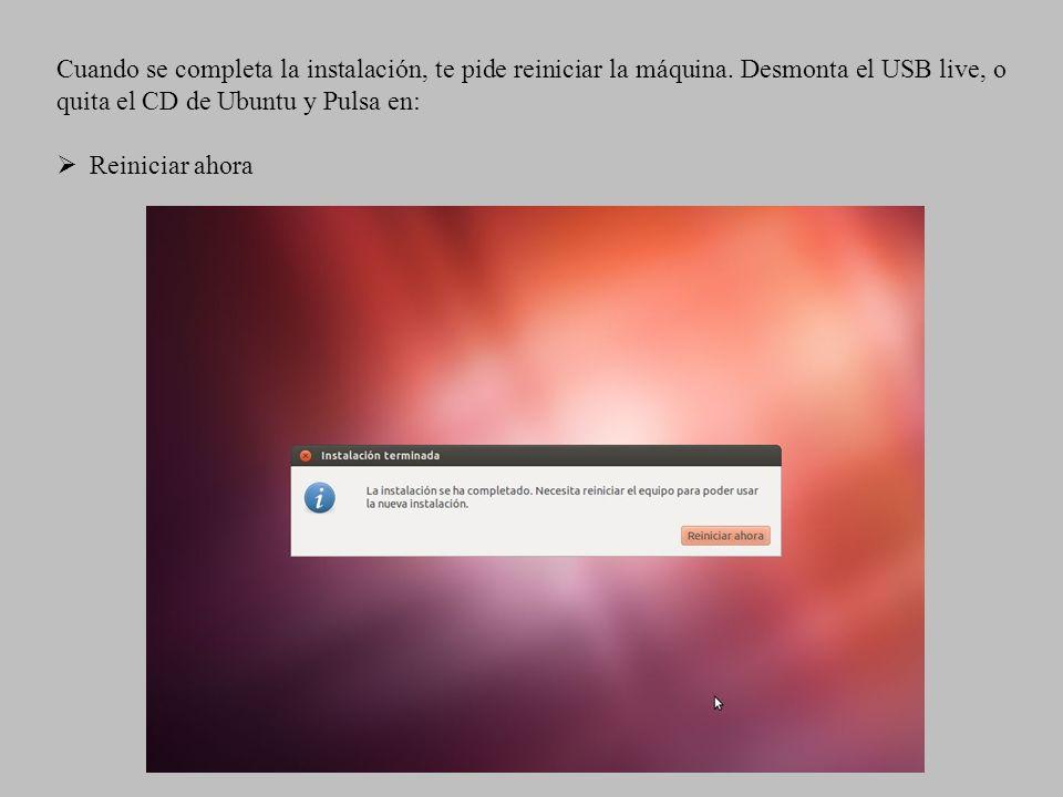 Cuando se completa la instalación, te pide reiniciar la máquina. Desmonta el USB live, o quita el CD de Ubuntu y Pulsa en: Reiniciar ahora