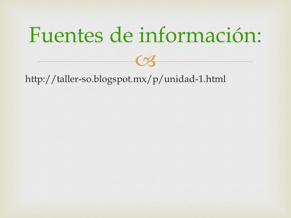 http://taller-so.blogspot.mx/p/unidad-1.html Fuentes de información: