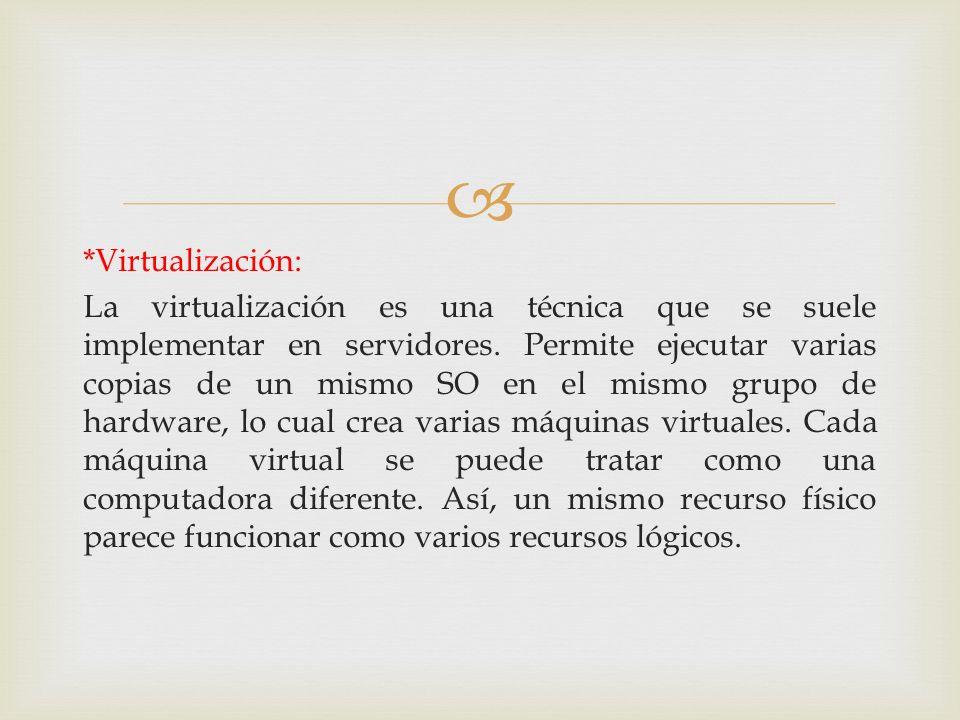 *Virtualización: La virtualización es una técnica que se suele implementar en servidores. Permite ejecutar varias copias de un mismo SO en el mismo gr