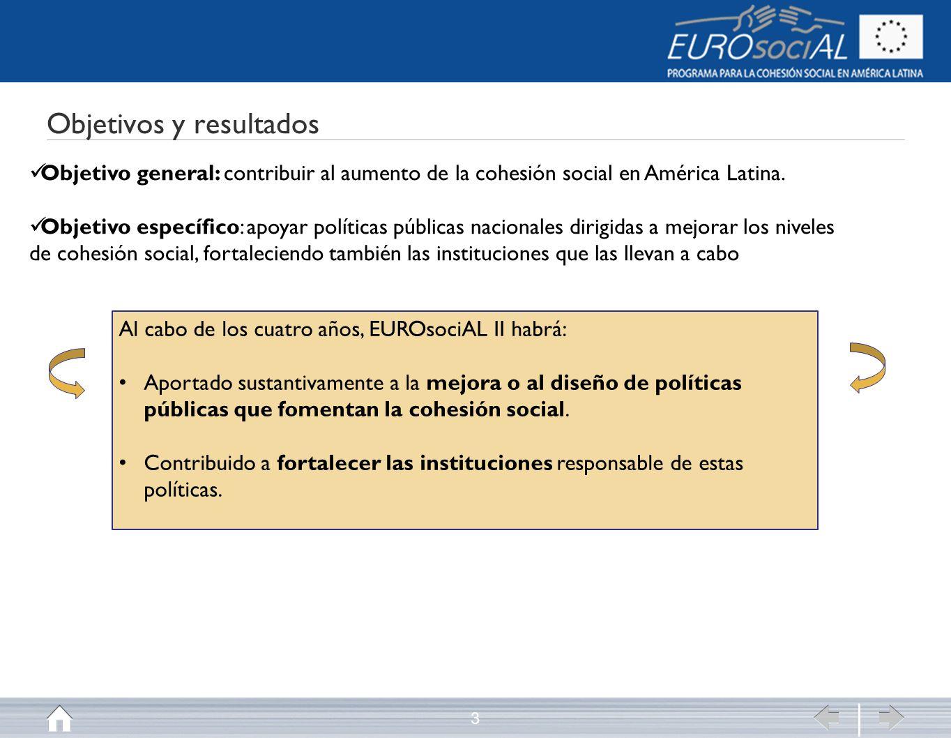 Objetivos y resultados 3 Objetivo general: contribuir al aumento de la cohesión social en América Latina.