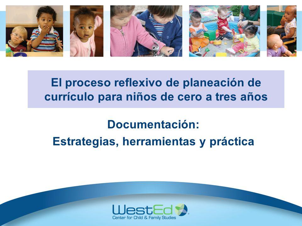 Documentación: Estrategias, herramientas y práctica El proceso reflexivo de planeación de currículo para niños de cero a tres años