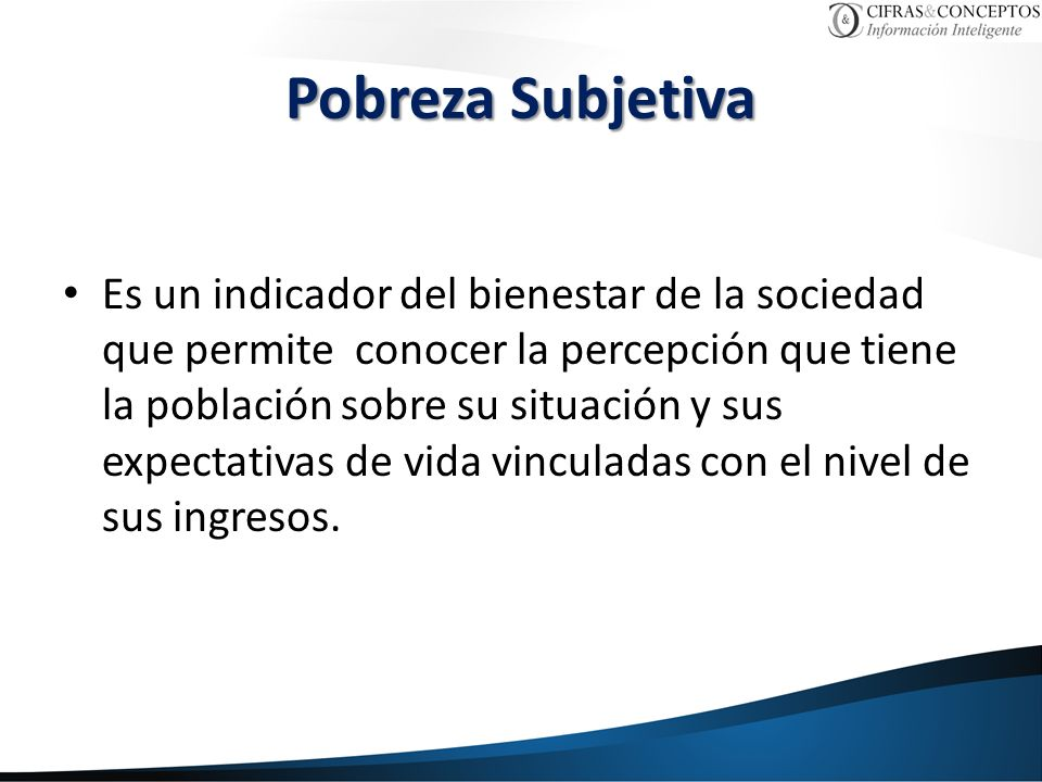 Pobreza Subjetiva Es un indicador del bienestar de la sociedad que permite conocer la percepción que tiene la población sobre su situación y sus expectativas de vida vinculadas con el nivel de sus ingresos.