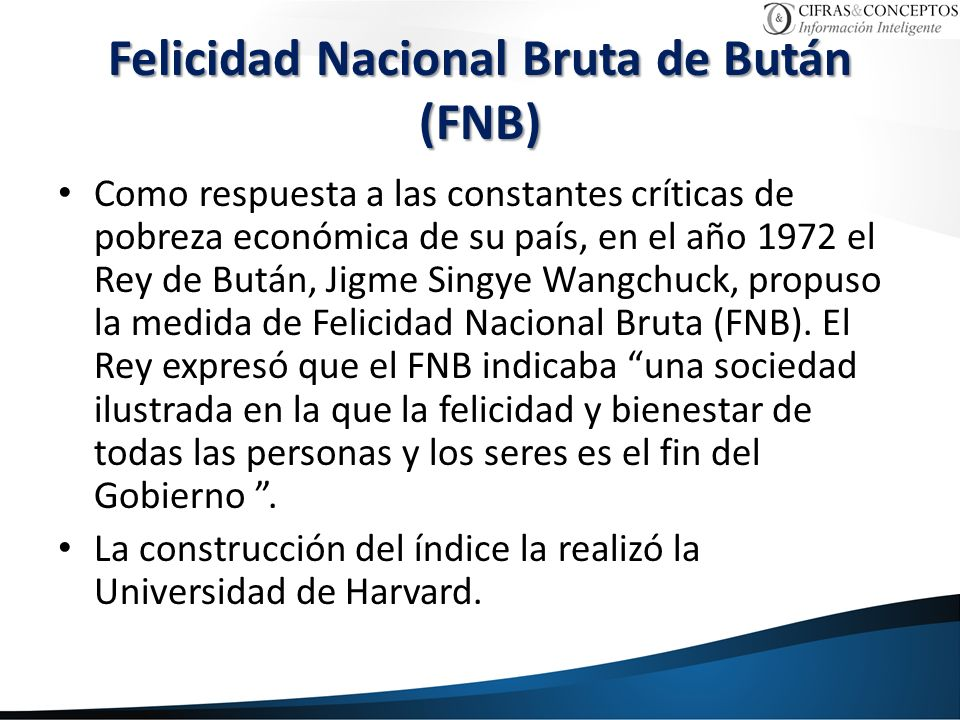 Felicidad Nacional Bruta de Bután (FNB) Como respuesta a las constantes críticas de pobreza económica de su país, en el año 1972 el Rey de Bután, Jigme Singye Wangchuck, propuso la medida de Felicidad Nacional Bruta (FNB).