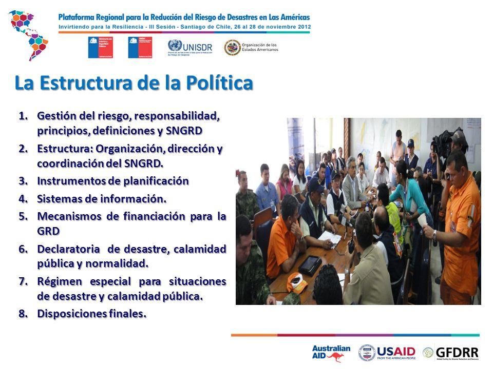 La Estructura de la Política 1.Gestión del riesgo, responsabilidad, principios, definiciones y SNGRD 2.Estructura: Organización, dirección y coordinación del SNGRD.