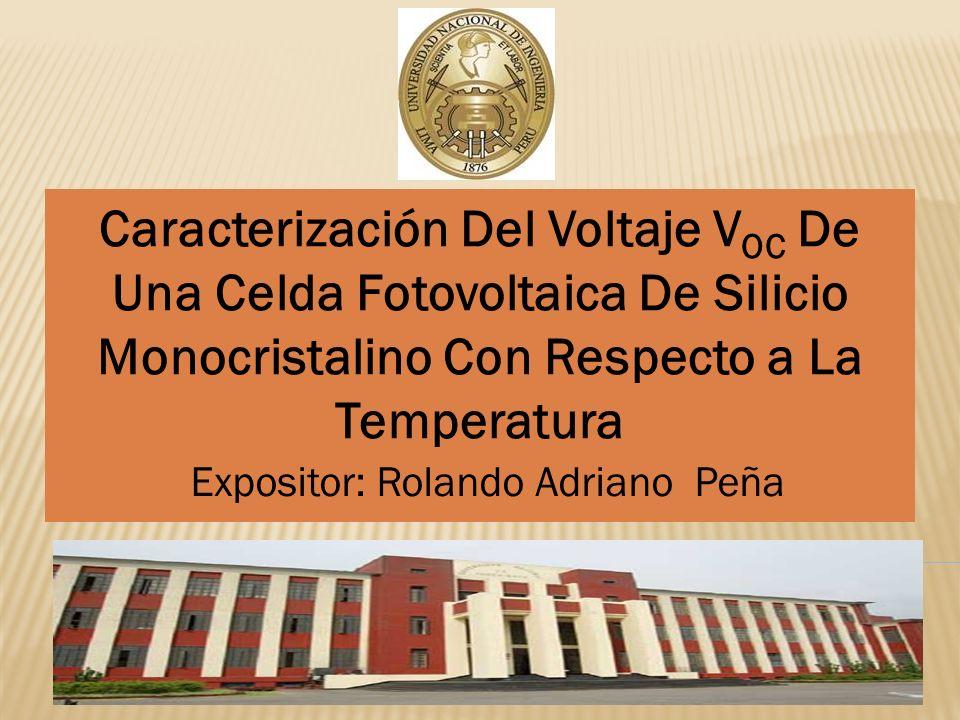 Caracterización Del Voltaje V OC De Una Celda Fotovoltaica De Silicio Monocristalino Con Respecto a La Temperatura Expositor: Rolando Adriano Peña