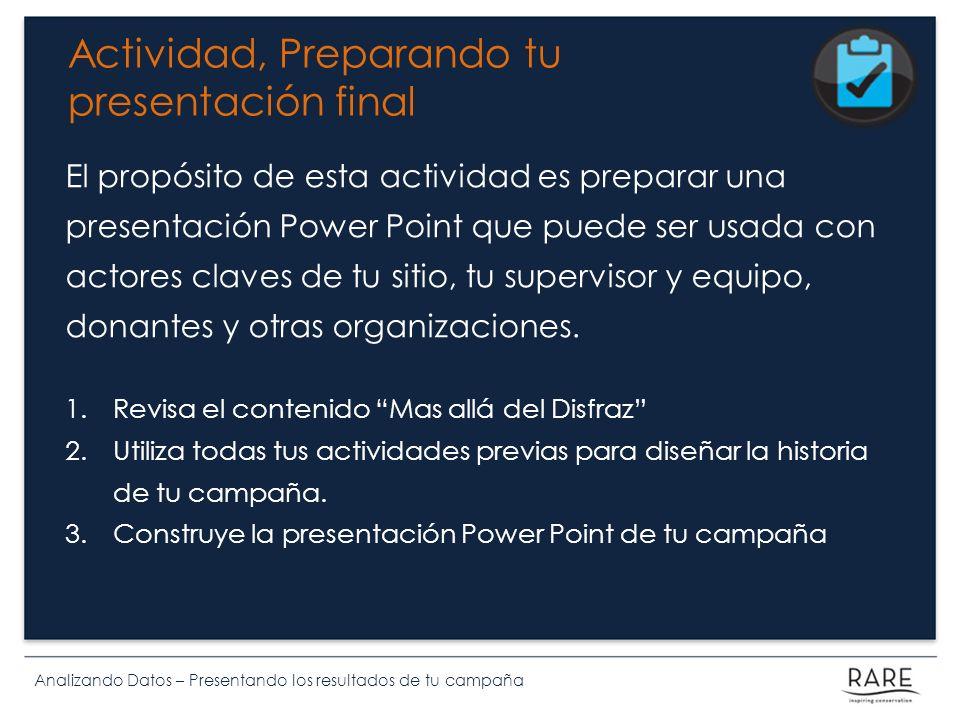 Analizando Datos – Presentando los resultados de tu campaña Actividad, Preparando tu presentación final El propósito de esta actividad es preparar una presentación Power Point que puede ser usada con actores claves de tu sitio, tu supervisor y equipo, donantes y otras organizaciones.