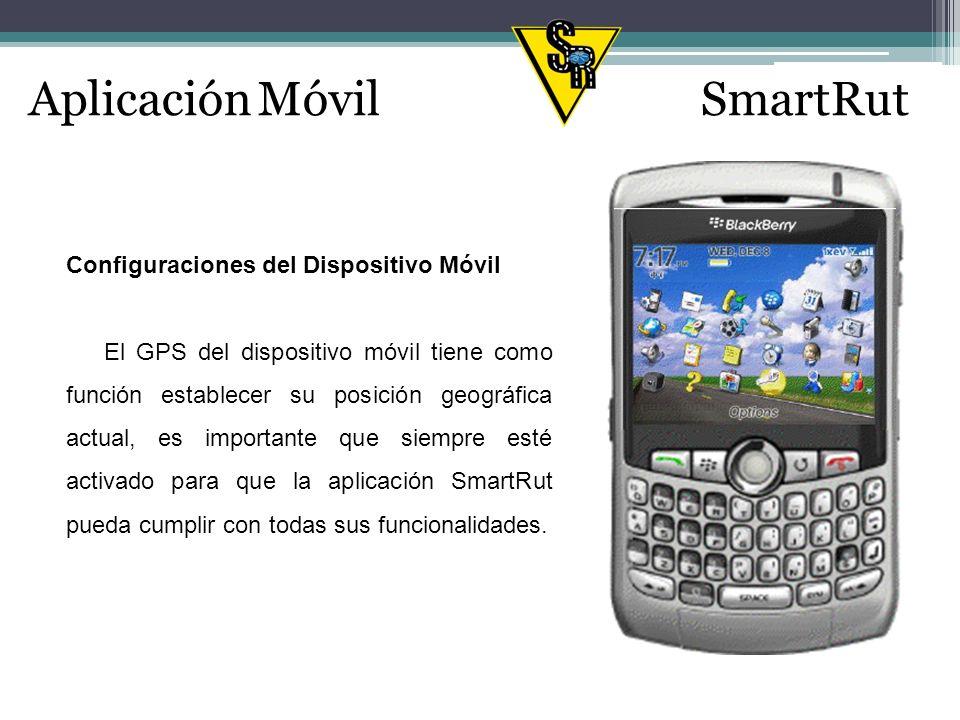 Aplicación MóvilSmartRut Configuraciones del Dispositivo Móvil El GPS del dispositivo móvil tiene como función establecer su posición geográfica actual, es importante que siempre esté activado para que la aplicación SmartRut pueda cumplir con todas sus funcionalidades.