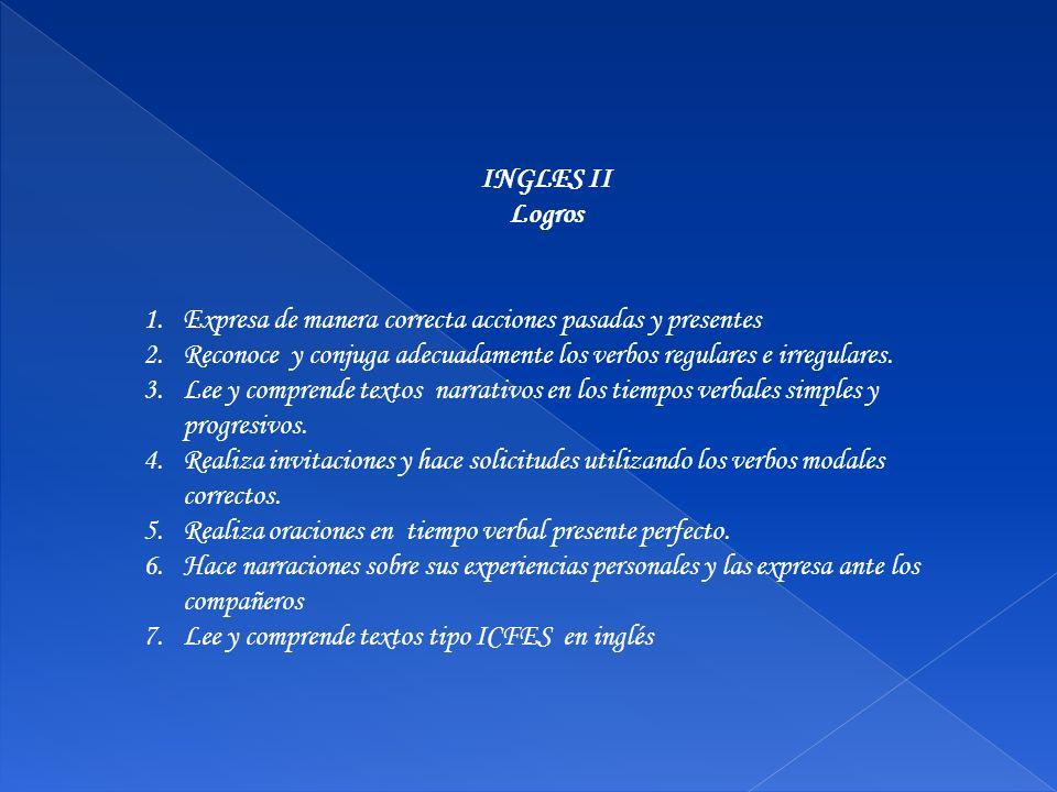 INGLES II Logros 1.Expresa de manera correcta acciones pasadas y presentes 2.Reconoce y conjuga adecuadamente los verbos regulares e irregulares. 3.Le