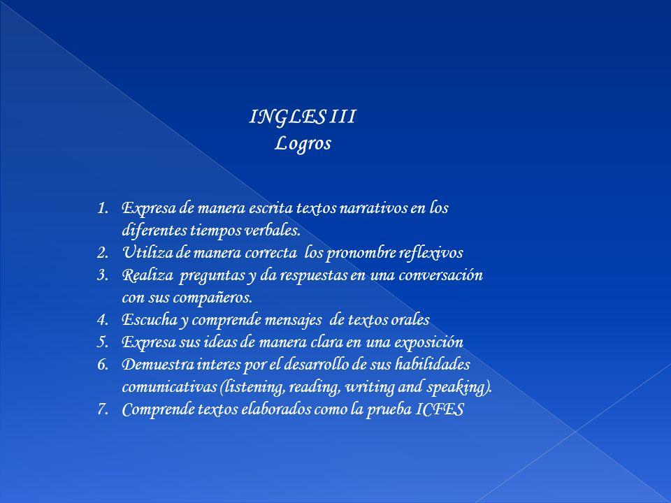 INGLES III Logros 1.Expresa de manera escrita textos narrativos en los diferentes tiempos verbales. 2.Utiliza de manera correcta los pronombre reflexi
