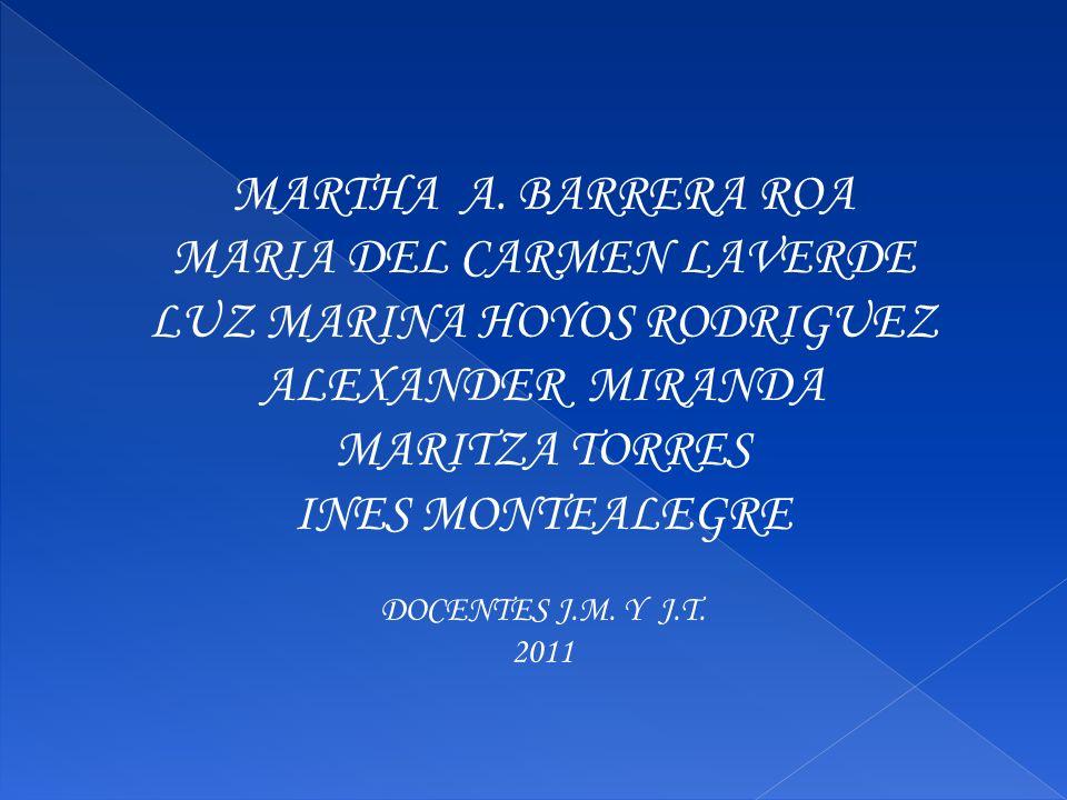 MARTHA A. BARRERA ROA MARIA DEL CARMEN LAVERDE LUZ MARINA HOYOS RODRIGUEZ ALEXANDER MIRANDA MARITZA TORRES INES MONTEALEGRE DOCENTES J.M. Y J.T. 2011
