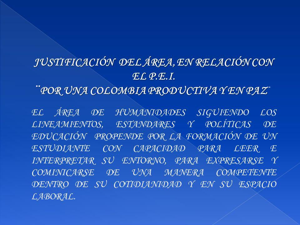 JUSTIFICACIÓN DEL ÁREA, EN RELACIÓN CON EL P.E.I. ¨POR UNA COLOMBIA PRODUCTIVA Y EN PAZ ¨POR UNA COLOMBIA PRODUCTIVA Y EN PAZ ¨ EL ÁREA DE HUMANIDADES