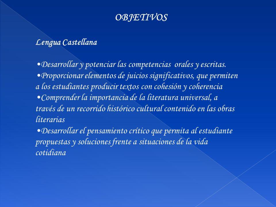 OBJETIVOS Lengua Castellana Desarrollar y potenciar las competencias orales y escritas. Proporcionar elementos de juicios significativos, que permiten