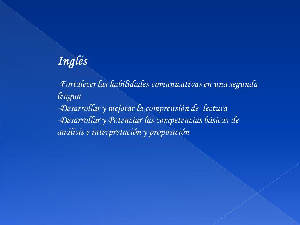 Inglés - Fortalecer las habilidades comunicativas en una segunda lengua -Desarrollar y mejorar la comprensión de lectura -Desarrollar y Potenciar las