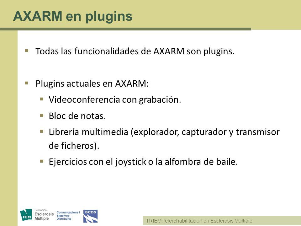 TRIEM:Telerehabilitación en Esclerosis Múltiple AXARM en plugins Todas las funcionalidades de AXARM son plugins. Plugins actuales en AXARM: Videoconfe