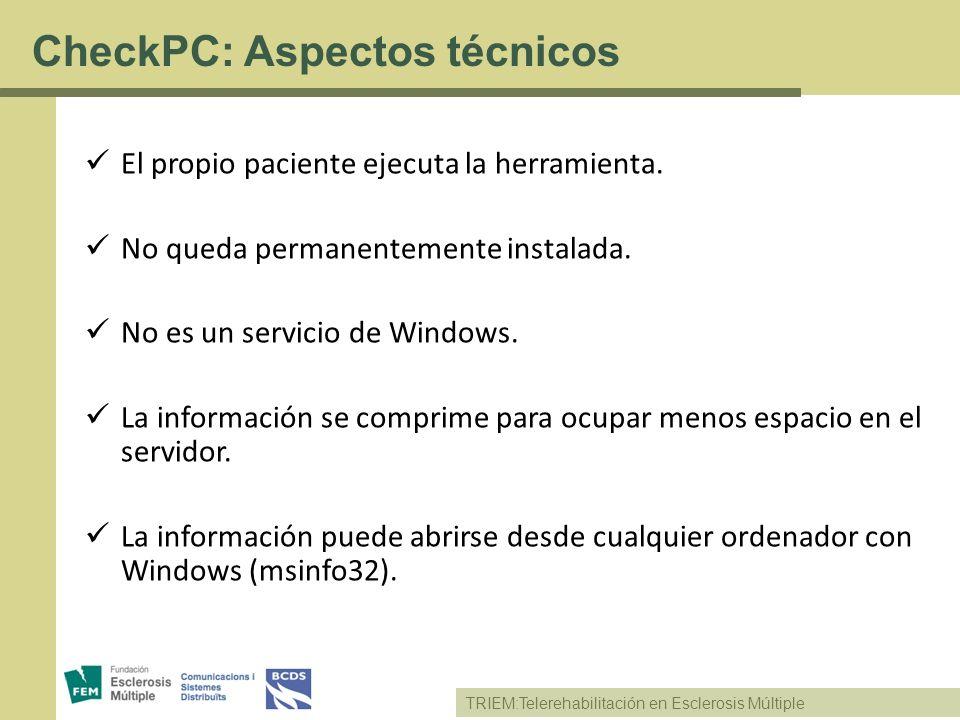 TRIEM:Telerehabilitación en Esclerosis Múltiple CheckPC: Aspectos técnicos El propio paciente ejecuta la herramienta. No queda permanentemente instala