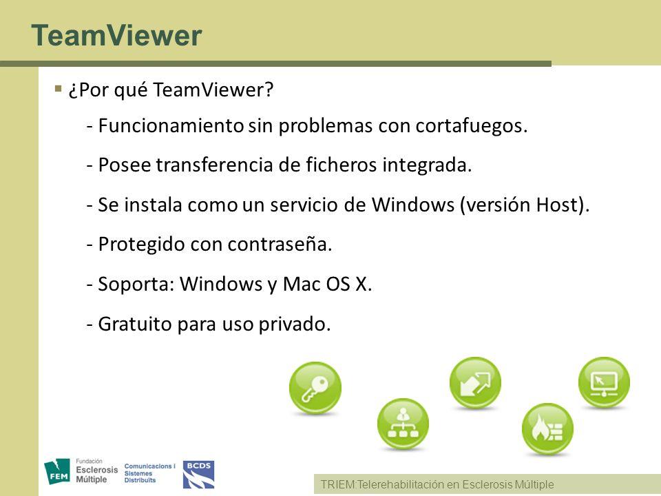 TRIEM:Telerehabilitación en Esclerosis Múltiple TeamViewer ¿Por qué TeamViewer? - Funcionamiento sin problemas con cortafuegos. - Posee transferencia