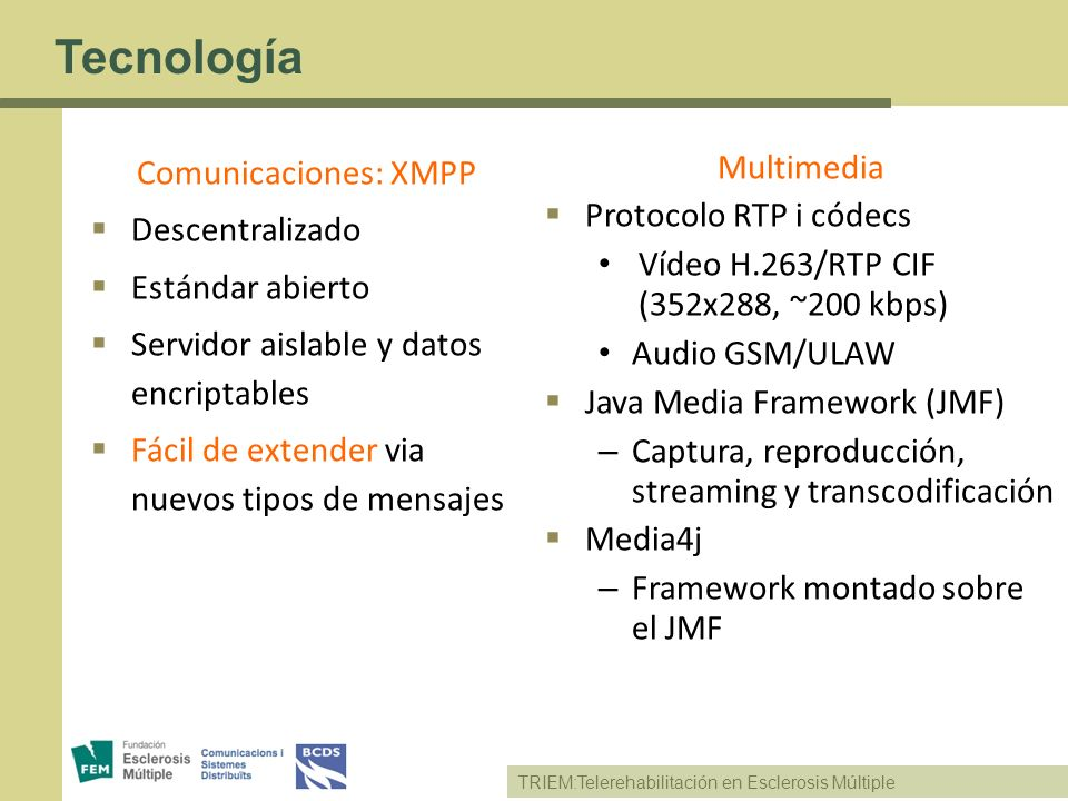 TRIEM:Telerehabilitación en Esclerosis Múltiple Tecnología Comunicaciones: XMPP Descentralizado Estándar abierto Servidor aislable y datos encriptable