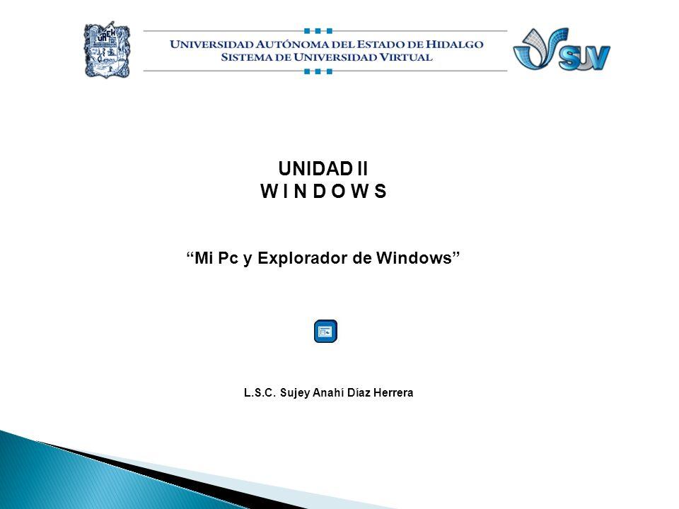UNIDAD II W I N D O W S Mi Pc y Explorador de Windows L.S.C. Sujey Anahí Díaz Herrera