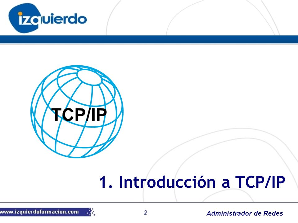 Administrador de Redes Breve historia de TCP/IP Necesidades del DoD de EE.UU.: Protocolos comunes Interoperabilidad Comunicaciones sólidas Facilidad de reconfiguración Fechas: 1968: ARPA (Advanced Research Project Agency) 1983: Conjunto inicial de protocolos TCP/IP como norma en ARPAnet 1986: comercialización y apertura de ARPAnet = Internet 1.