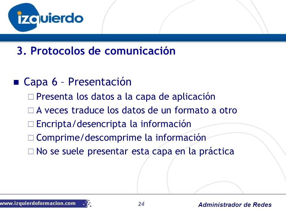 Administrador de Redes Capa 6 – Presentación Presenta los datos a la capa de aplicación A veces traduce los datos de un formato a otro Encripta/desenc