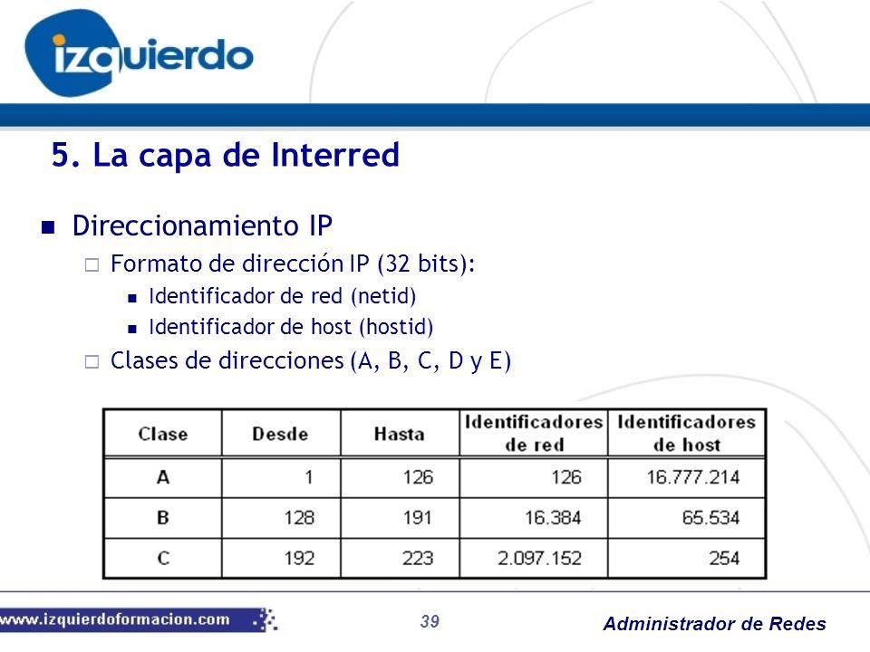 Administrador de Redes Direccionamiento IP Formato de dirección IP (32 bits): Identificador de red (netid) Identificador de host (hostid) Clases de di