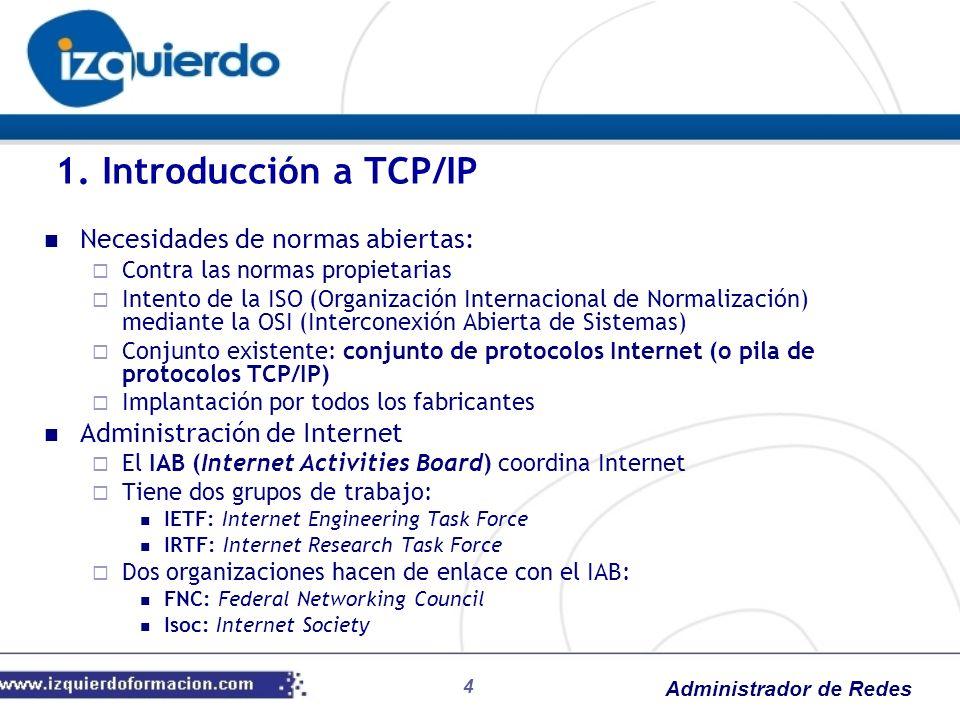 Administrador de Redes Tipos de direcciones IPv6: Direcciones locales únicas (ULA) Equivalentes a direcciones privadas IPv4 (10.0.0.0/8, 172.16.0.0/12 y 192.168.0.0/16) Enrutables en subredes de una red privada pero no en la Internet pública Comienzan por fd fd65:9abf:efb0:0001::0002 Estructura: Dirección de bucle invertido: 127.0.0.1 ::1 Tecnologías de transición IPv6: ISATAP (Intra-site Automatic Tunnel Addressing Protocol): túneles de traducción IP 6a4: túneles de tráfico IPv6 sobre IPv4 Teredo: como 6a4, utilizado cuando no está 6a4 (infraestructura compleja con servidor Teredo y relé de host) 5.